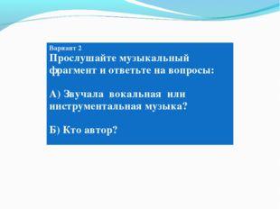 Вариант 2 Вариант 2 Прослушайте музыкальный фрагмент и ответьте на вопросы: А