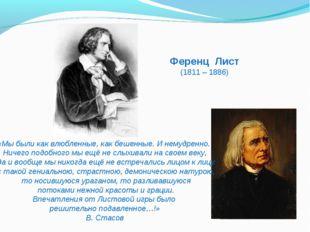 Ференц Лист (1811 – 1886) «Мы были как влюбленные, как бешенные. И немудренно