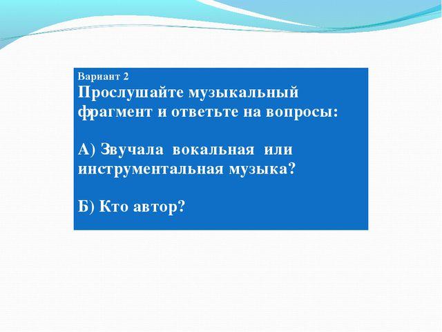 Вариант 2 Вариант 2 Прослушайте музыкальный фрагмент и ответьте на вопросы: А...