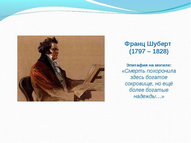 Франц Шуберт (1797 – 1828) Эпитафия на могиле: «Смерть похоронила здесь богат...