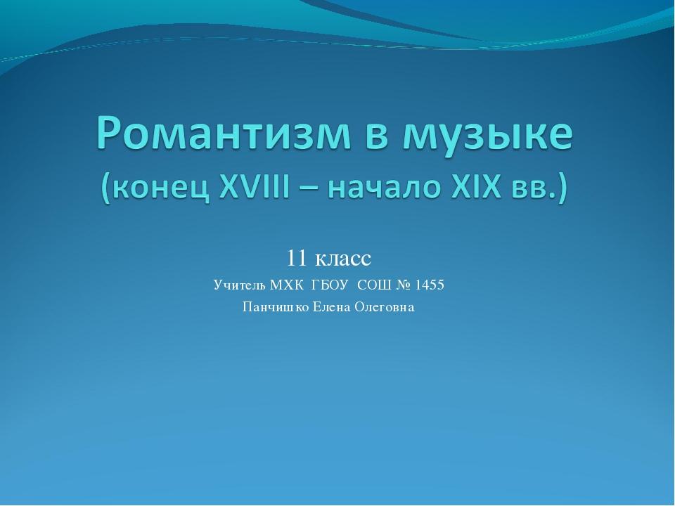 11 класс Учитель МХК ГБОУ СОШ № 1455 Панчишко Елена Олеговна