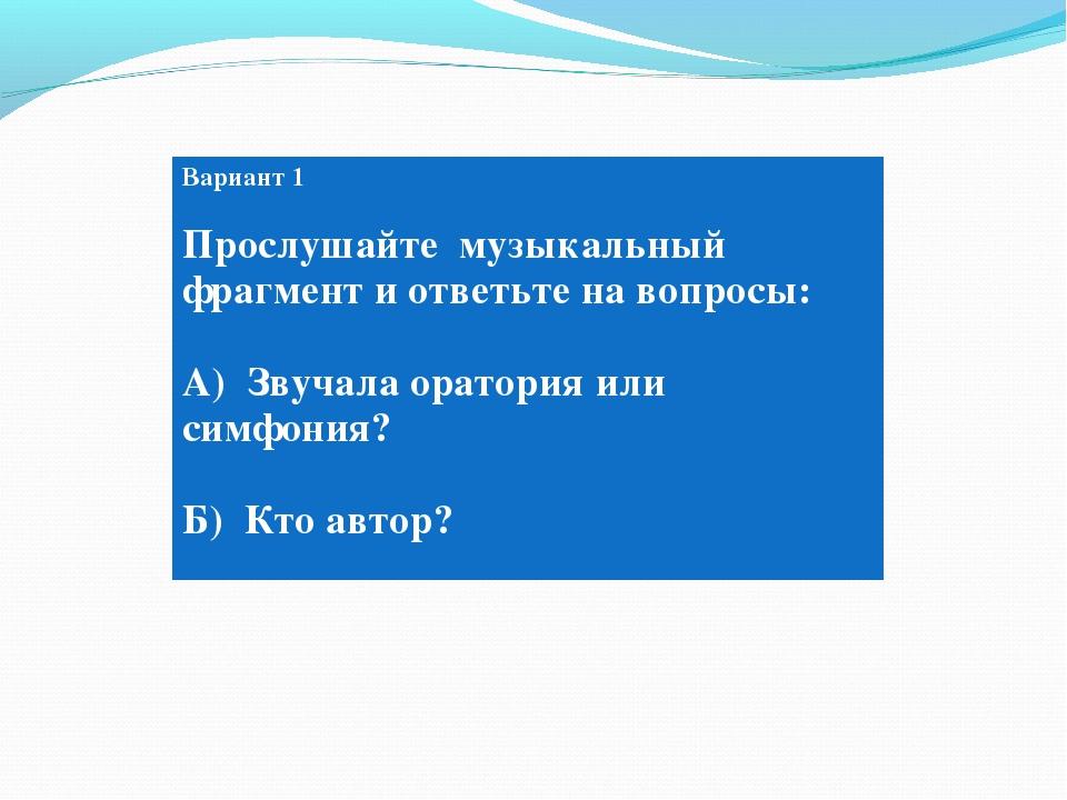 Вариант 1 Прослушайте музыкальный фрагмент и ответьте на вопросы: А) Звучала...