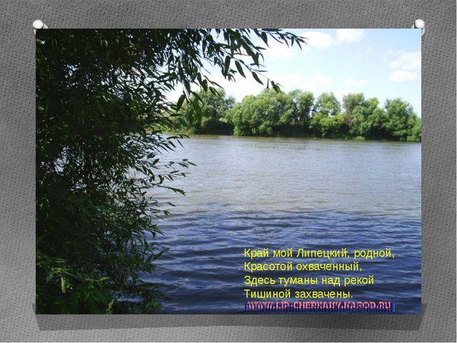 Край мой Липецкий, родной, Красотой охваченный, Здесь туманы над рекой Тишин...