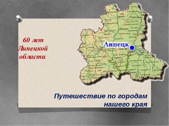 60 лет Липецкой области Путешествие по городам нашего края