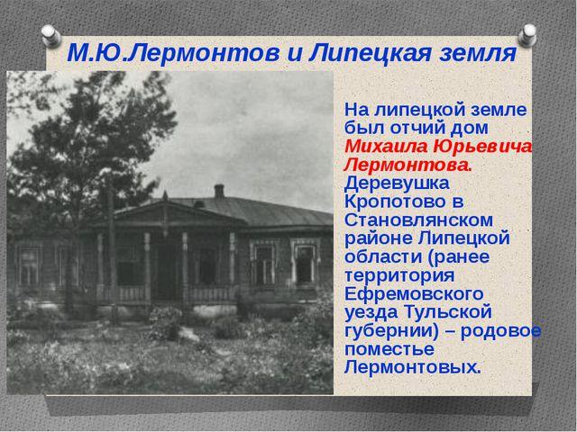 На липецкой земле был отчий дом Михаила Юрьевича Лермонтова. Деревушка Кропот...