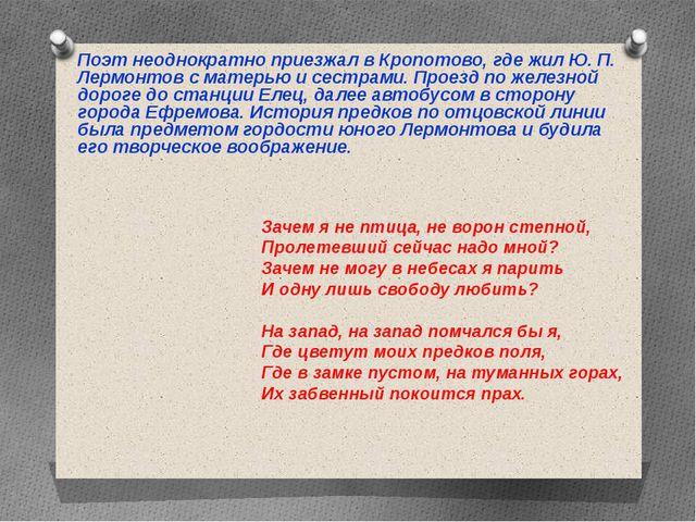 Поэт неоднократно приезжал в Кропотово, где жил Ю. П. Лермонтов с матерью и с...