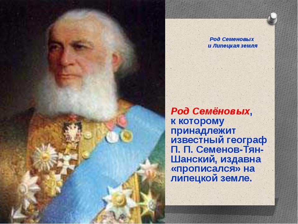 Род Семёновых, к которому принадлежит известный географ П. П. Семенов-Тян-Ша...