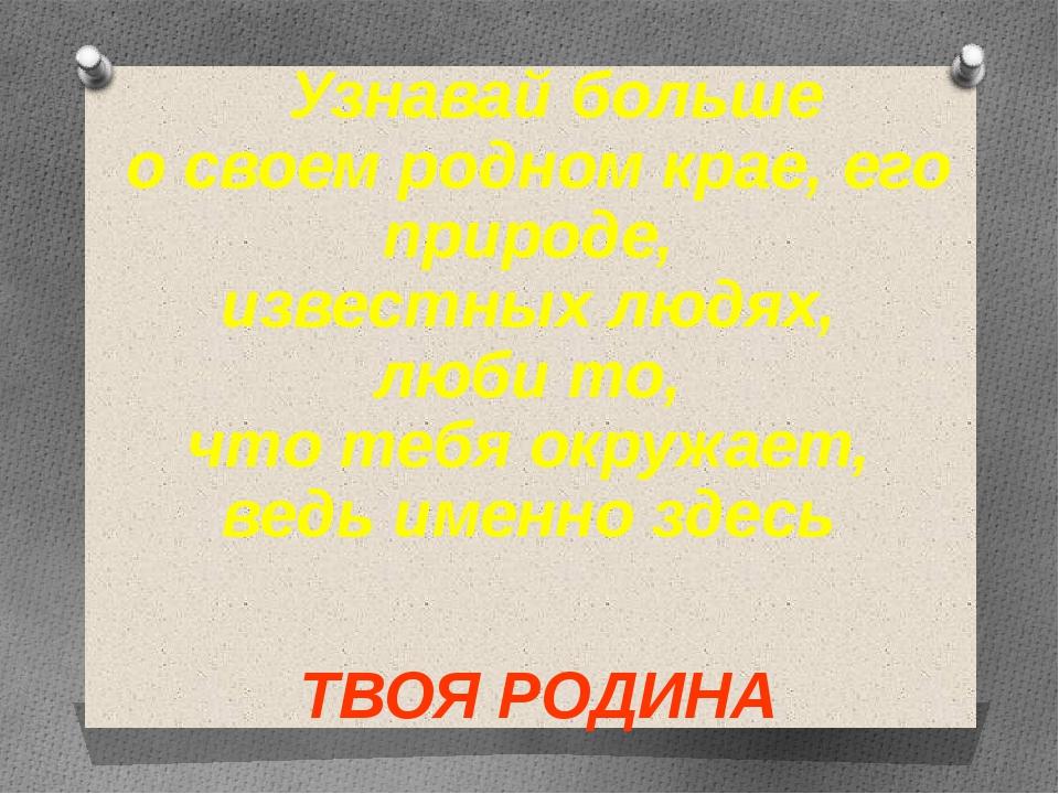 Узнавай больше о своем родном крае, его природе, известных людях, люби то, ч...