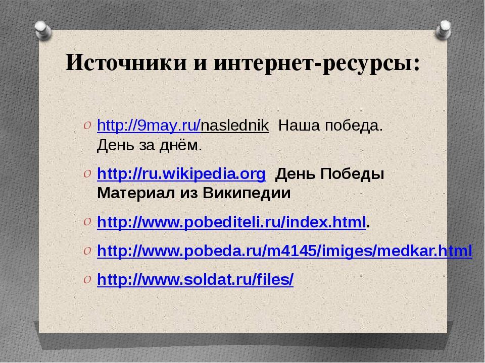 Источники и интернет-ресурсы: http://9may.ru/naslednik Наша победа. День за д...