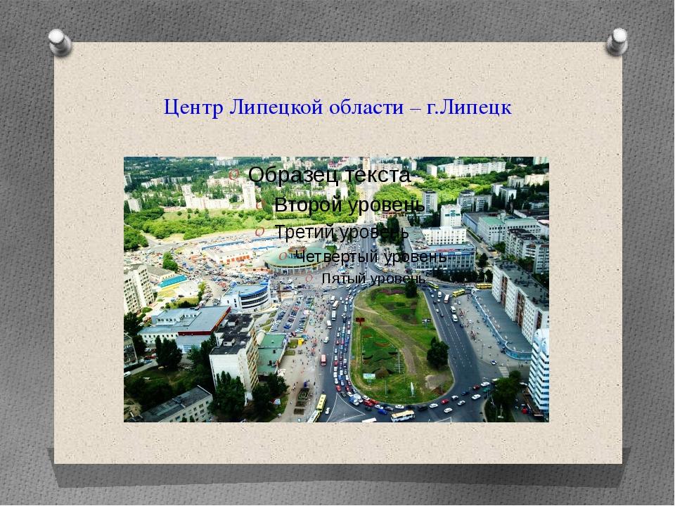 Центр Липецкой области – г.Липецк