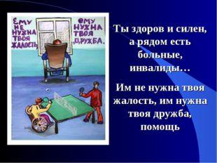 Ты здоров и силен, а рядом есть больные, инвалиды… Им не нужна твоя жалость,