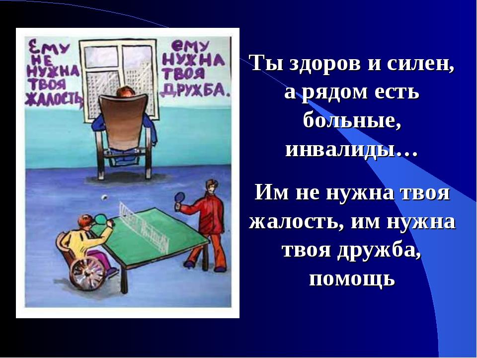 Ты здоров и силен, а рядом есть больные, инвалиды… Им не нужна твоя жалость,...