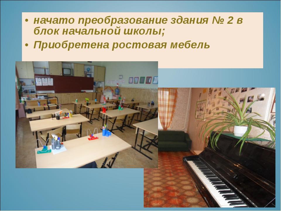 начато преобразование здания № 2 в блок начальной школы; Приобретена ростовая...