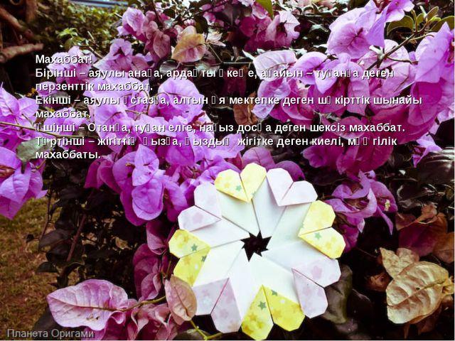Махаббат! Бірінші – аяулы анаға, ардақты әкеңе, ағайын – туғанға деген перзен...