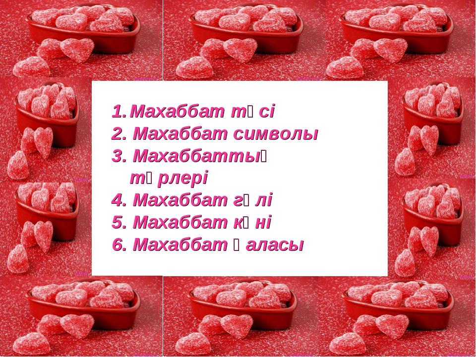 Махаббат түсі 2. Махаббат символы 3. Махаббаттың түрлері 4. Махаббат гүлі 5....