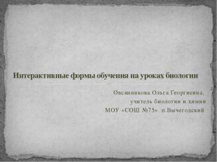 Овсянникова Ольга Георгиевна, учитель биологии и химии МОУ «СОШ №75» п.Вычего