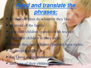 Read and translate the phrases: let their children do whatever they like; be