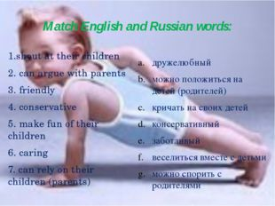 Match English and Russian words: 1.shout at their children 2. can argue with