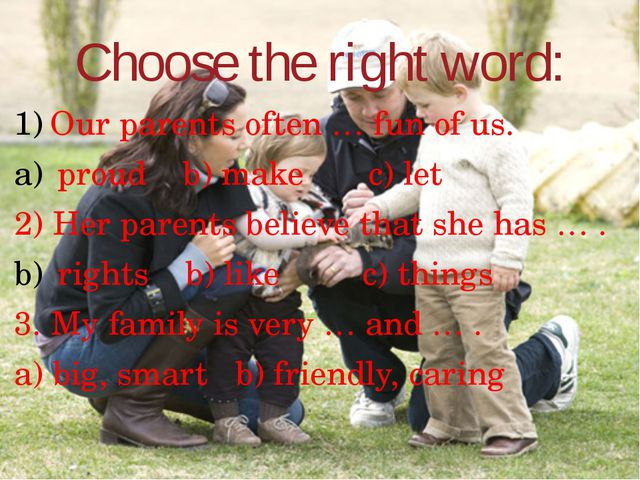 Choose the right word: Our parents often … fun of us. proud b) make c) let 2)...
