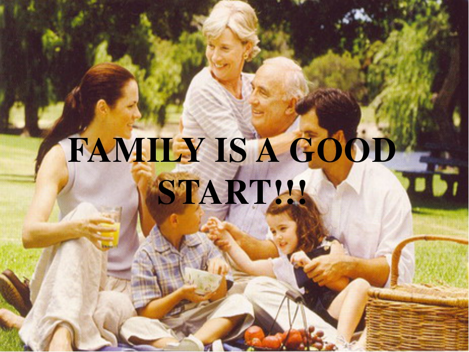 FAMILY IS A GOOD START!!!