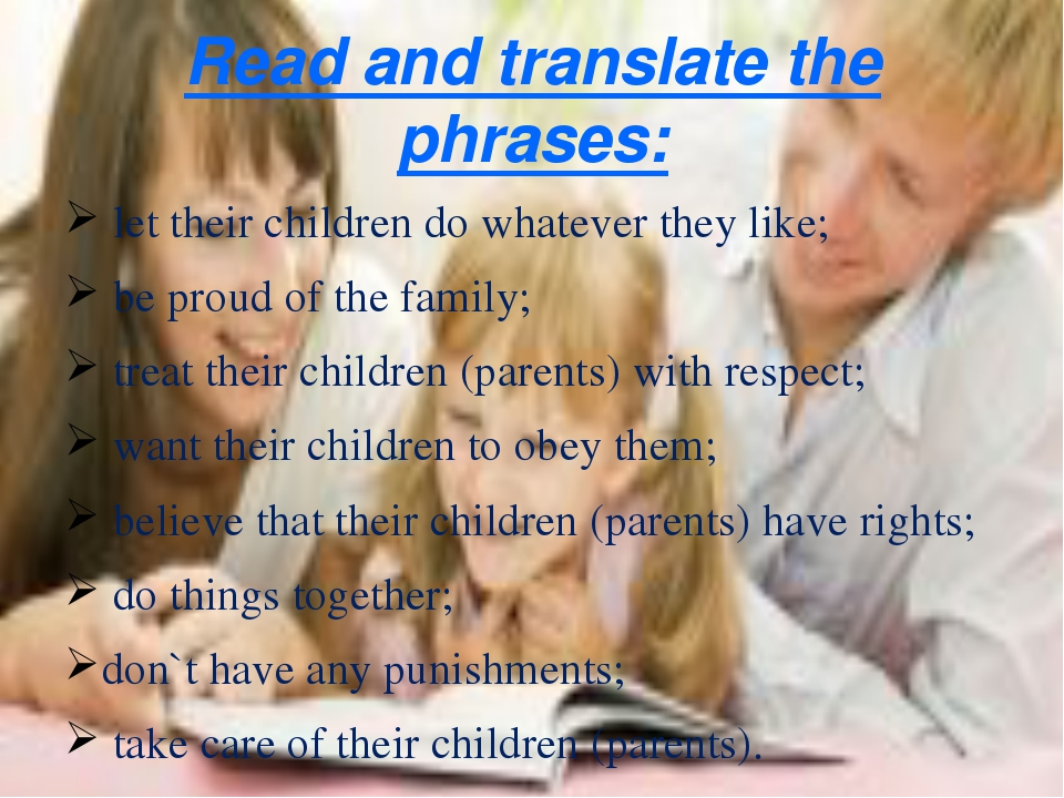 Read and translate the phrases: let their children do whatever they like; be...