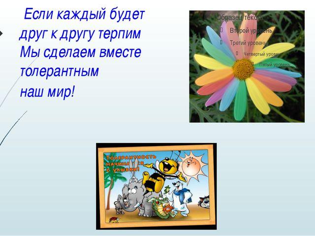 Если каждый будет друг к другу терпим Мы сделаем вместе толерантным наш мир!