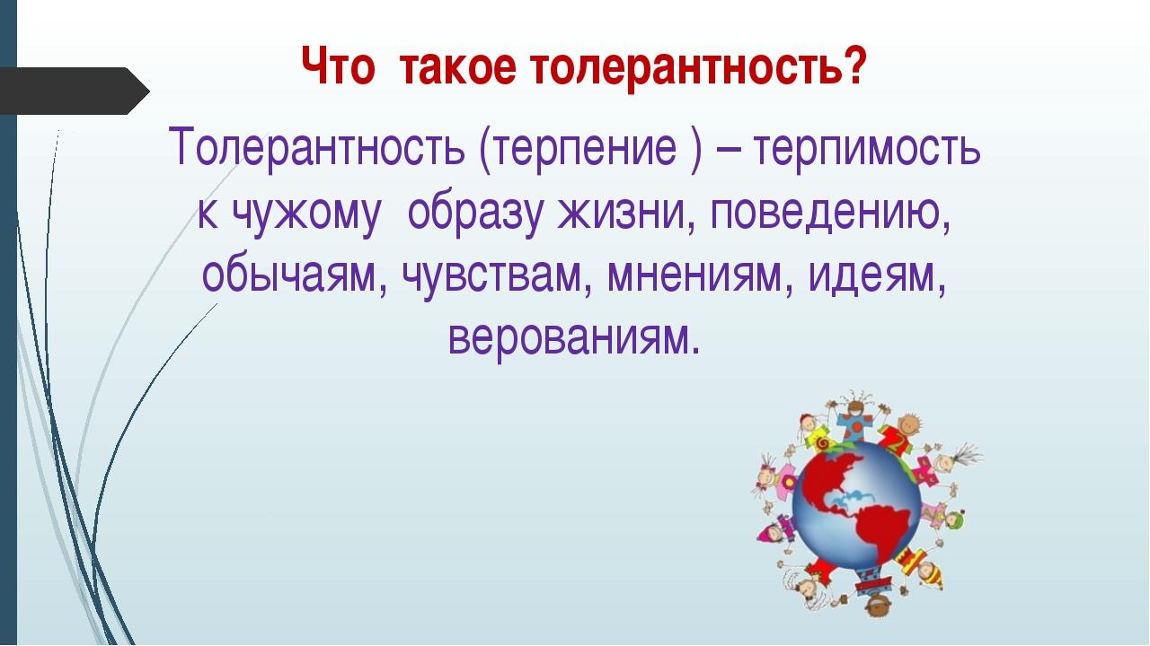 Что такое толерантность? Толерантность (терпение ) – терпимость к чужому обра...