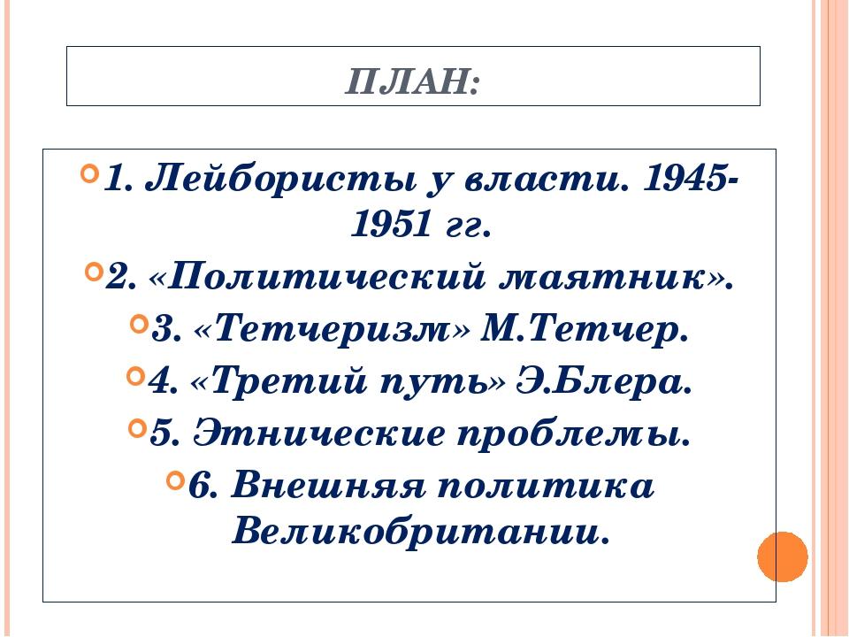 ПЛАН: 1. Лейбористы у власти. 1945-1951 гг. 2. «Политический маятник». 3. «Те...