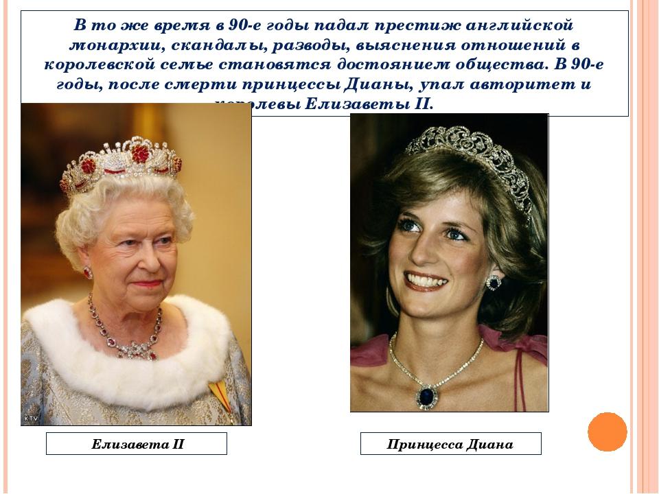 В то же время в 90-е годы падал престиж английской монархии, скандалы, развод...