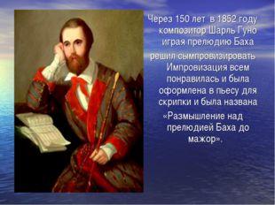 Через 150 лет в 1852 году композитор Шарль Гуно играя прелюдию Баха решил сым