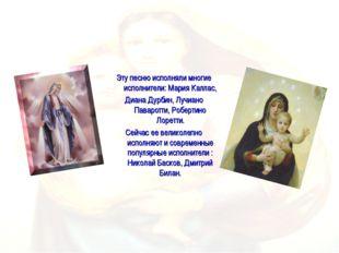 Эту песню исполняли многие исполнители: Мария Каллас, Диана Дурбин, Лучиано П