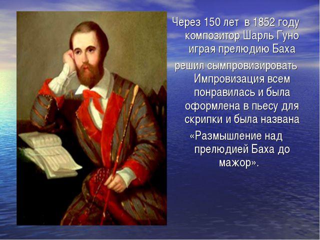 Через 150 лет в 1852 году композитор Шарль Гуно играя прелюдию Баха решил сым...