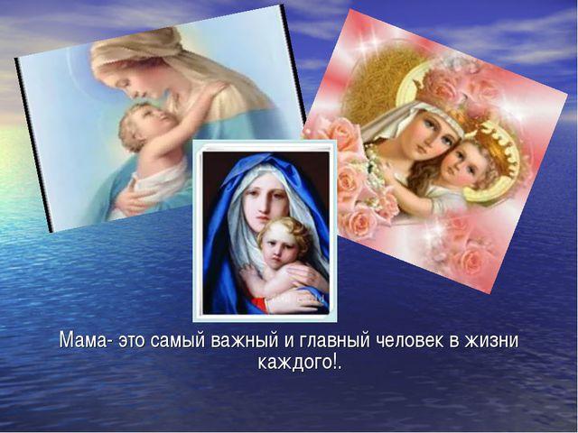 Мама- это самый важный и главный человек в жизни каждого!.