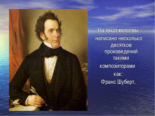На текст молитвы написано несколько десятков произведений такими композитора...