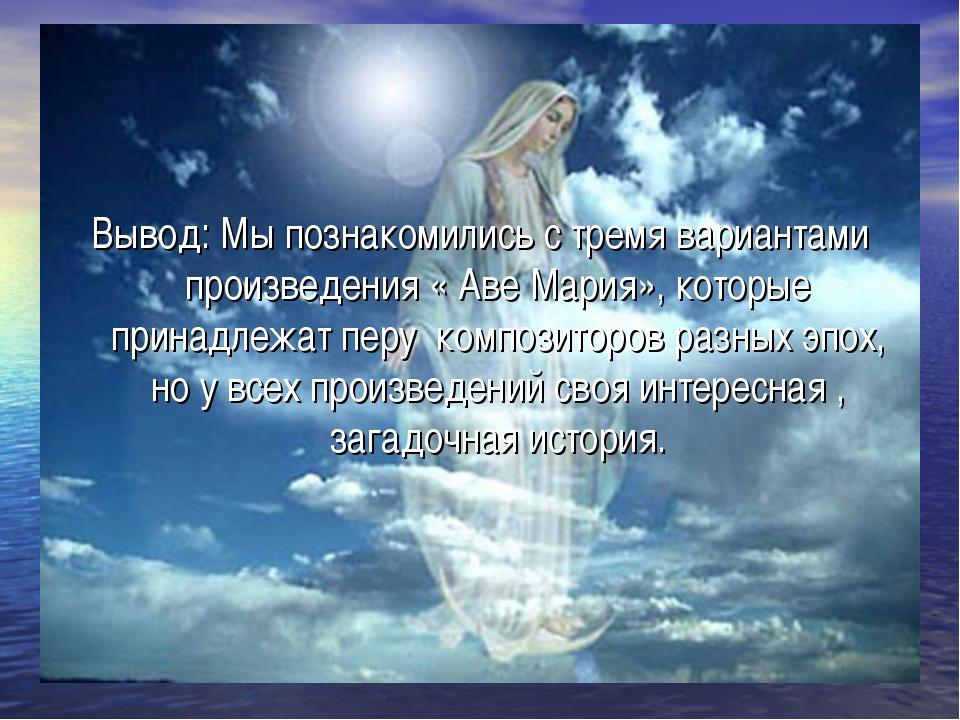 Вывод: Мы познакомились с тремя вариантами произведения « Аве Мария», которые...