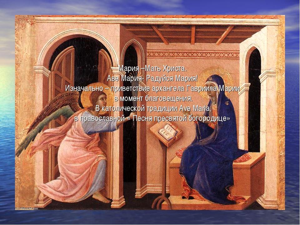 Мария –Мать Христа. Аве Мария- Радуйся Мария! Изначально – приветствие арханг...
