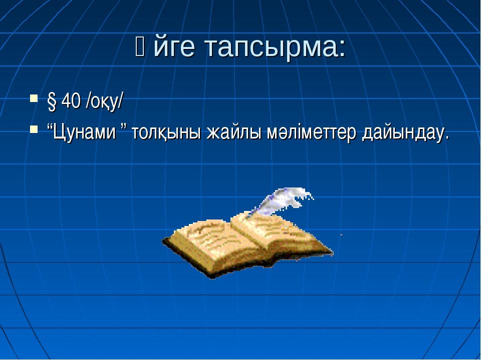 """Үйге тапсырма: § 40 /оқу/ """"Цунами """" толқыны жайлы мәліметтер дайындау."""