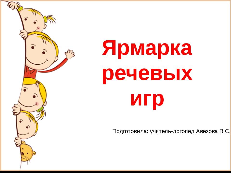 Ярмарка речевых игр Подготовила: учитель-логопед Авезова В.С.