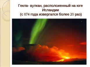 Гекла- вулкан, расположенный на юге Исландии (с 874 года извергался более 20