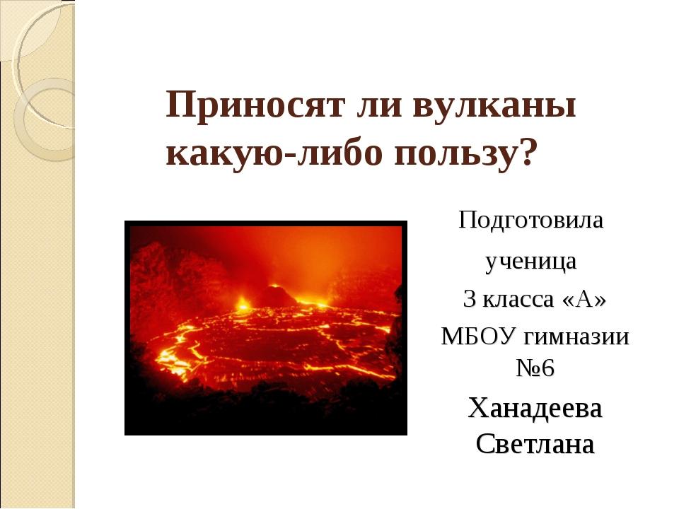 Приносят ли вулканы какую-либо пользу? Подготовила ученица 3 класса «А» МБОУ...