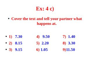 Ex: 4 c) Cover the text and tell your partner what happens at. 1) 7.30 4) 9.5