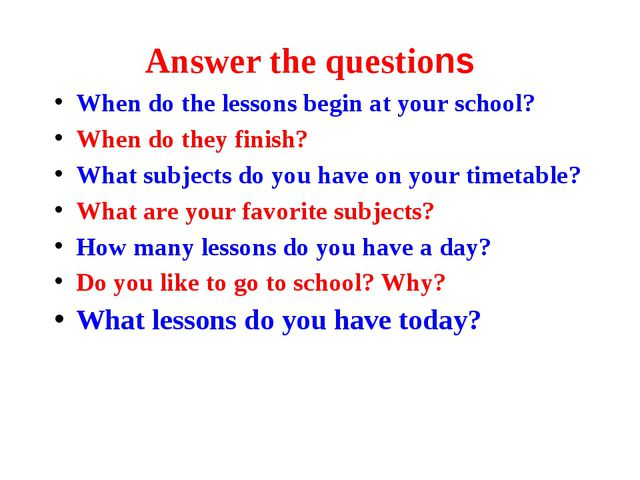 Answer the questions When do the lessons begin at your school? When do they f...