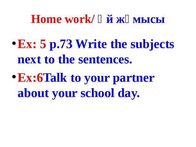Home work/ Үй жұмысы Ex: 5 p.73 Write the subjects next to the sentences. Ex:...