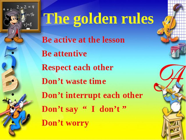 The golden rules Be active at the lesson Be attentive Respect each other Don...