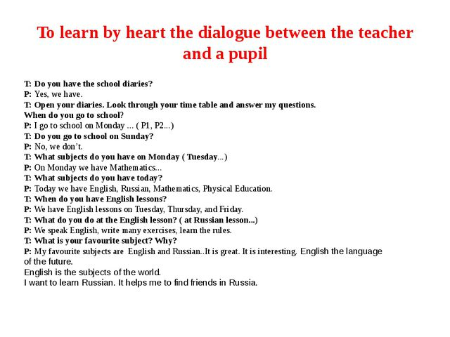 To learn by heart the dialogue between the teacher and a pupil T:Do you have...