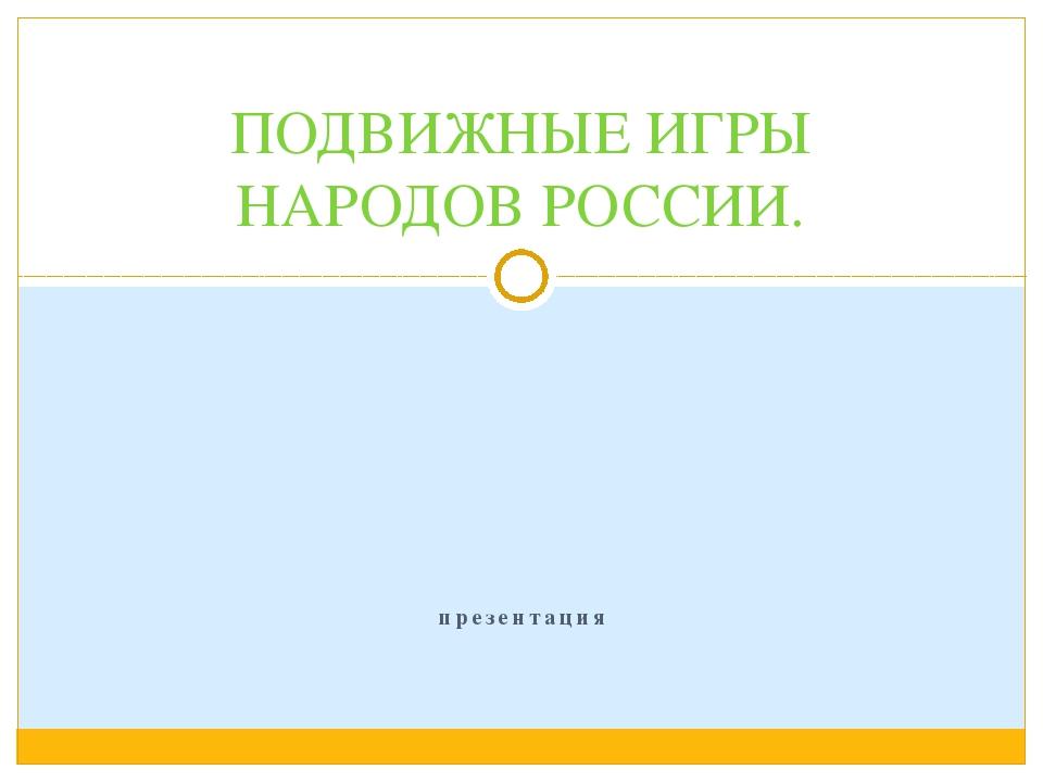 презентация ПОДВИЖНЫЕ ИГРЫ НАРОДОВ РОССИИ.
