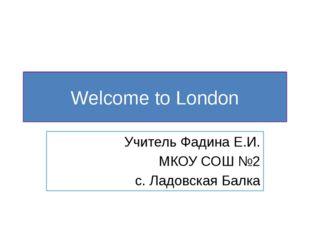 Welcome to London Учитель Фадина Е.И. МКОУ СОШ №2 с. Ладовская Балка