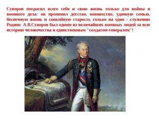 Суворов потратил всего себя и свою жизнь только для войны и военного дела: он