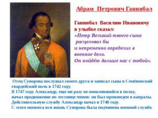 Абрам Петрович Ганнибал Отец Суворова послушал своего друга и записал сына в