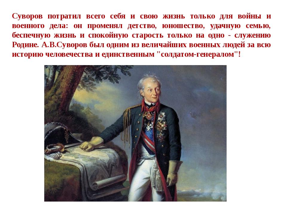 Суворов потратил всего себя и свою жизнь только для войны и военного дела: он...